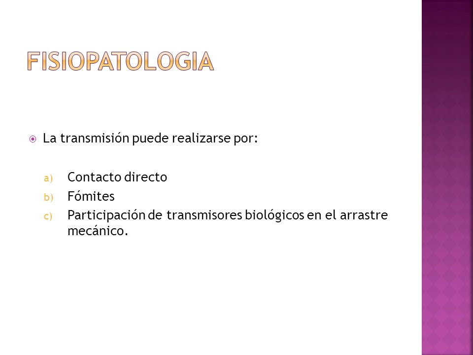 La transmisión puede realizarse por: a) Contacto directo b) Fómites c) Participación de transmisores biológicos en el arrastre mecánico.