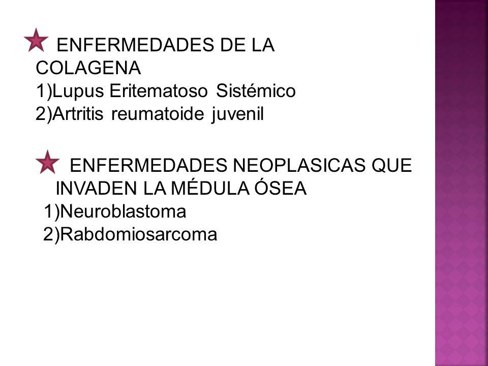ENFERMEDADES DE LA COLAGENA 1)Lupus Eritematoso Sistémico 2)Artritis reumatoide juvenil ENFERMEDADES NEOPLASICAS QUE INVADEN LA MÉDULA ÓSEA 1)Neurobla
