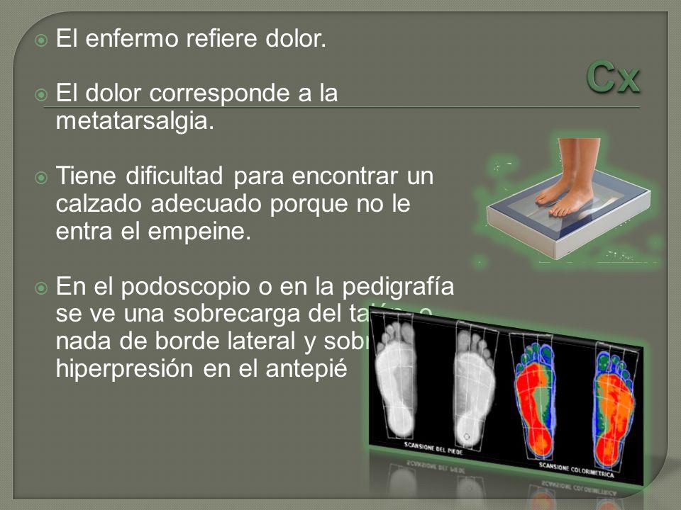 El enfermo refiere dolor. El dolor corresponde a la metatarsalgia. Tiene dificultad para encontrar un calzado adecuado porque no le entra el empeine.
