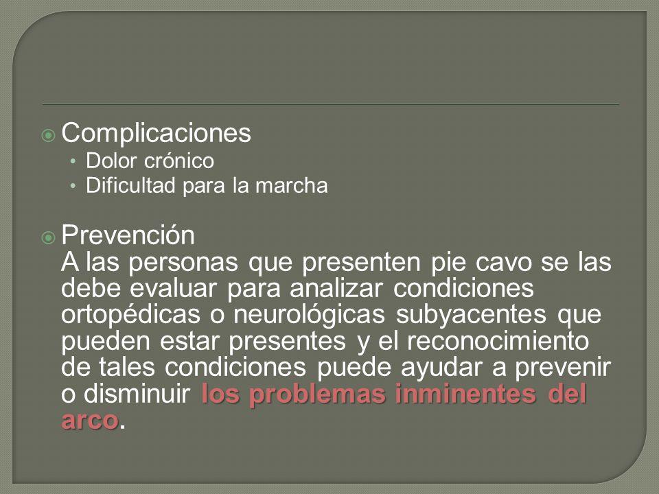 Complicaciones Dolor crónico Dificultad para la marcha los problemas inminentes del arco Prevención A las personas que presenten pie cavo se las debe