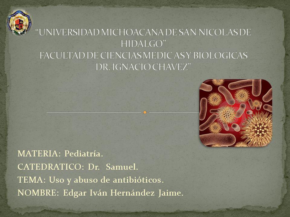 MATERIA: Pediatría. CATEDRATICO: Dr. Samuel. TEMA: Uso y abuso de antibióticos. NOMBRE: Edgar Iván Hernández Jaime.