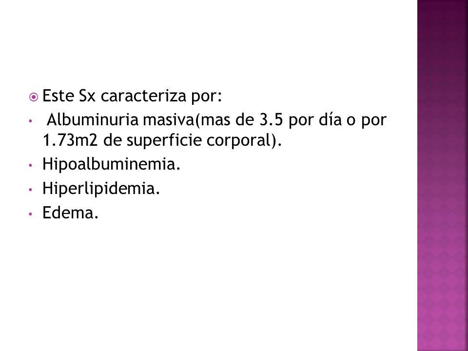 Este Sx caracteriza por: Albuminuria masiva(mas de 3.5 por día o por 1.73m2 de superficie corporal). Hipoalbuminemia. Hiperlipidemia. Edema.