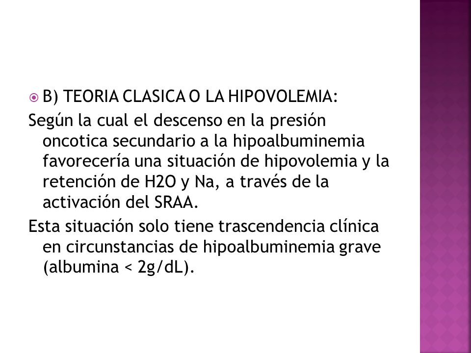 B) TEORIA CLASICA O LA HIPOVOLEMIA: Según la cual el descenso en la presión oncotica secundario a la hipoalbuminemia favorecería una situación de hipo