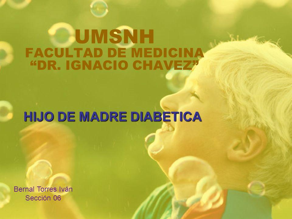 UMSNH FACULTAD DE MEDICINA DR. IGNACIO CHAVEZ HIJO DE MADRE DIABETICA Bernal Torres Iván Sección 06