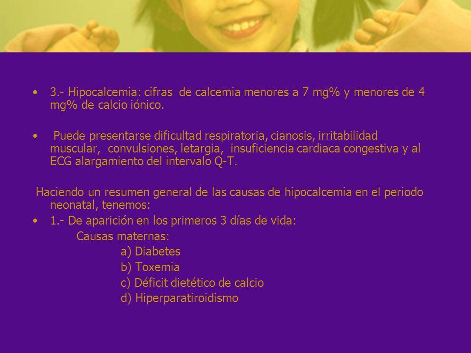 3.- Hipocalcemia: cifras de calcemia menores a 7 mg% y menores de 4 mg% de calcio iónico. Puede presentarse dificultad respiratoria, cianosis, irritab