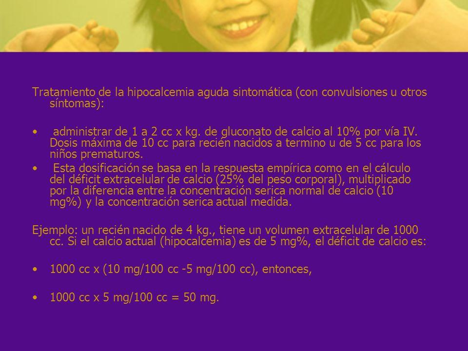 Tratamiento de la hipocalcemia aguda sintomática (con convulsiones u otros síntomas): administrar de 1 a 2 cc x kg. de gluconato de calcio al 10% por