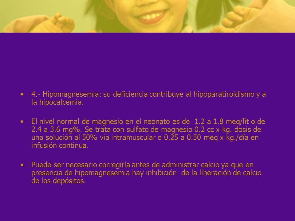 4.- Hipomagnesemia: su deficiencia contribuye al hipoparatiroidismo y a la hipocalcemia. El nivel normal de magnesio en el neonato es de 1.2 a 1.8 meq