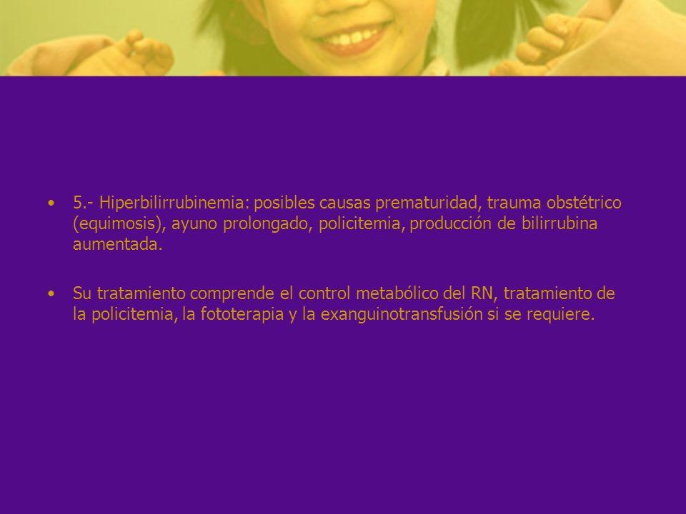 5.- Hiperbilirrubinemia: posibles causas prematuridad, trauma obstétrico (equimosis), ayuno prolongado, policitemia, producción de bilirrubina aumenta