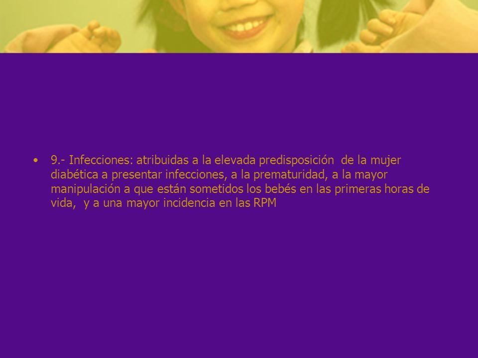 9.- Infecciones: atribuidas a la elevada predisposición de la mujer diabética a presentar infecciones, a la prematuridad, a la mayor manipulación a qu