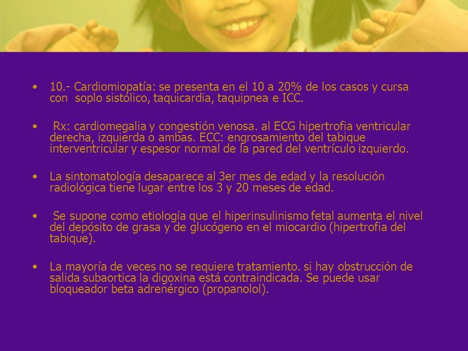 10.- Cardiomiopatía: se presenta en el 10 a 20% de los casos y cursa con soplo sistólico, taquicardia, taquipnea e ICC. Rx: cardiomegalia y congestión