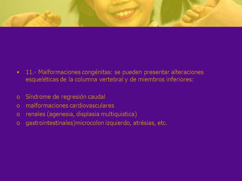 11.- Malformaciones congénitas: se pueden presentar alteraciones esqueléticas de la columna vertebral y de miembros inferiores: oSíndrome de regresión