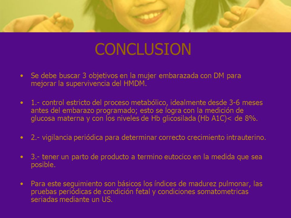 CONCLUSION Se debe buscar 3 objetivos en la mujer embarazada con DM para mejorar la supervivencia del HMDM. 1.- control estricto del proceso metabólic