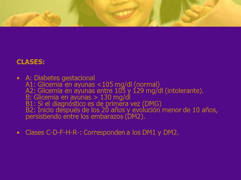 CLASES: A: Diabetes gestacional A1: Glicemia en ayunas 130 mg/dl B1: Si el diagnóstico es de primera vez (DMG) B2: Inicio después de los 20 años y evo
