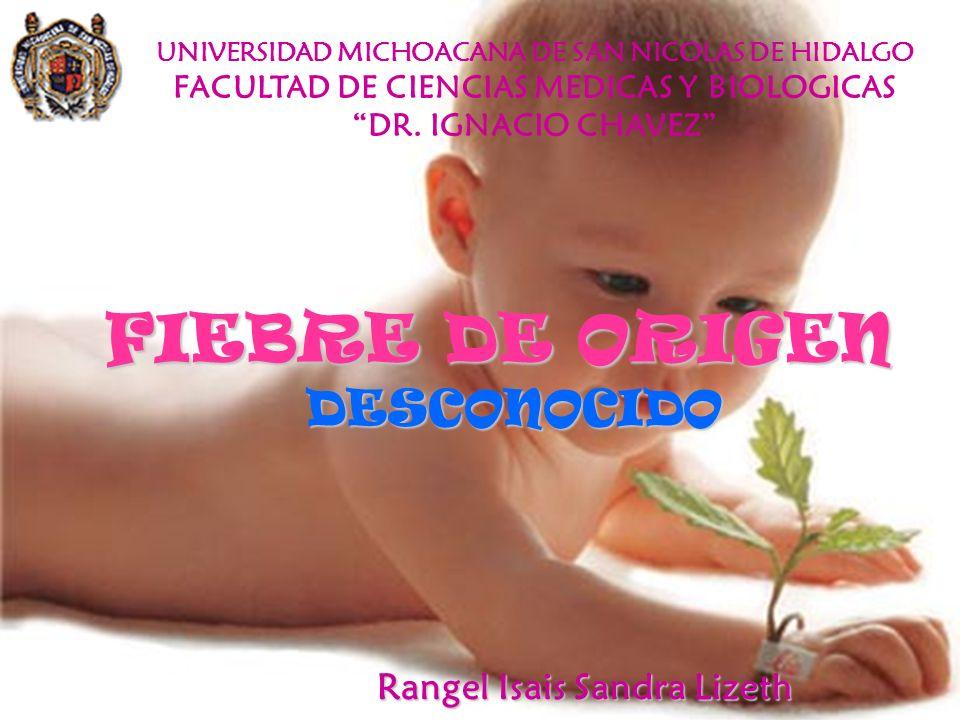 FIEBRE DE ORIGEN DESCONOCIDO UNIVERSIDAD MICHOACANA DE SAN NICOLAS DE HIDALGO FACULTAD DE CIENCIAS MEDICAS Y BIOLOGICAS DR. IGNACIO CHAVEZ Rangel Isai