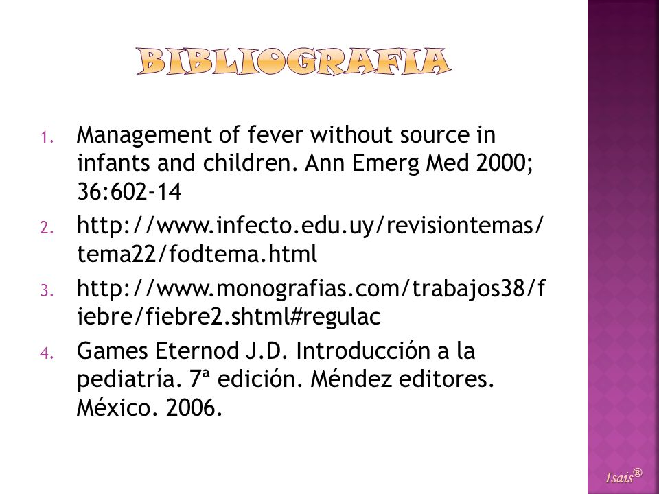 1. Management of fever without source in infants and children. Ann Emerg Med 2000; 36:602-14 2. http://www.infecto.edu.uy/revisiontemas/ tema22/fodtem
