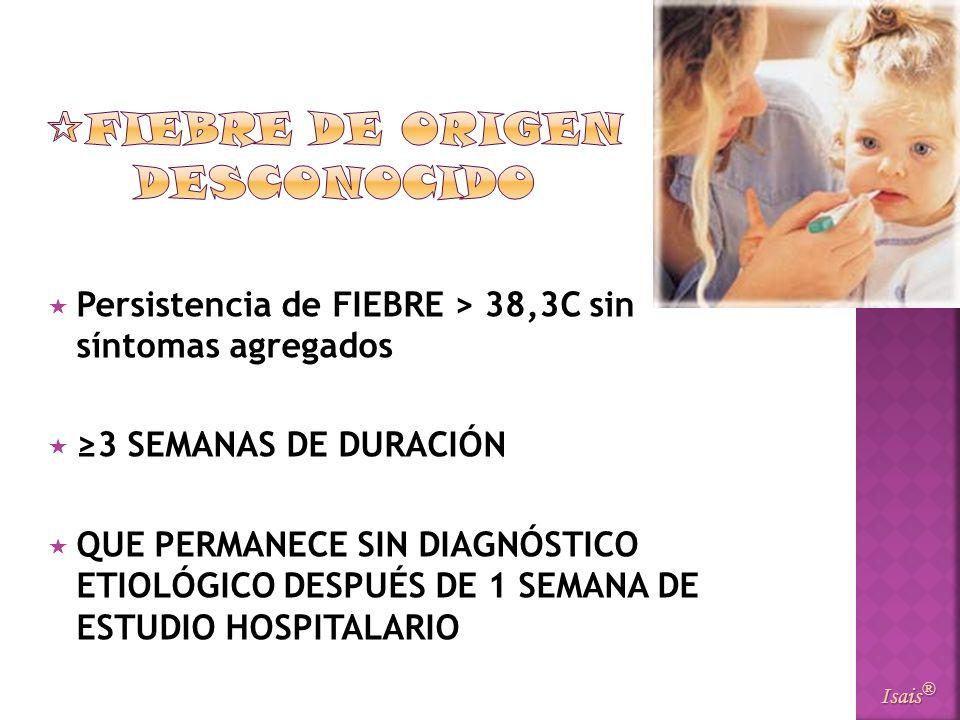 Persistencia de FIEBRE > 38,3C sin síntomas agregados 3 SEMANAS DE DURACIÓN QUE PERMANECE SIN DIAGNÓSTICO ETIOLÓGICO DESPUÉS DE 1 SEMANA DE ESTUDIO HO
