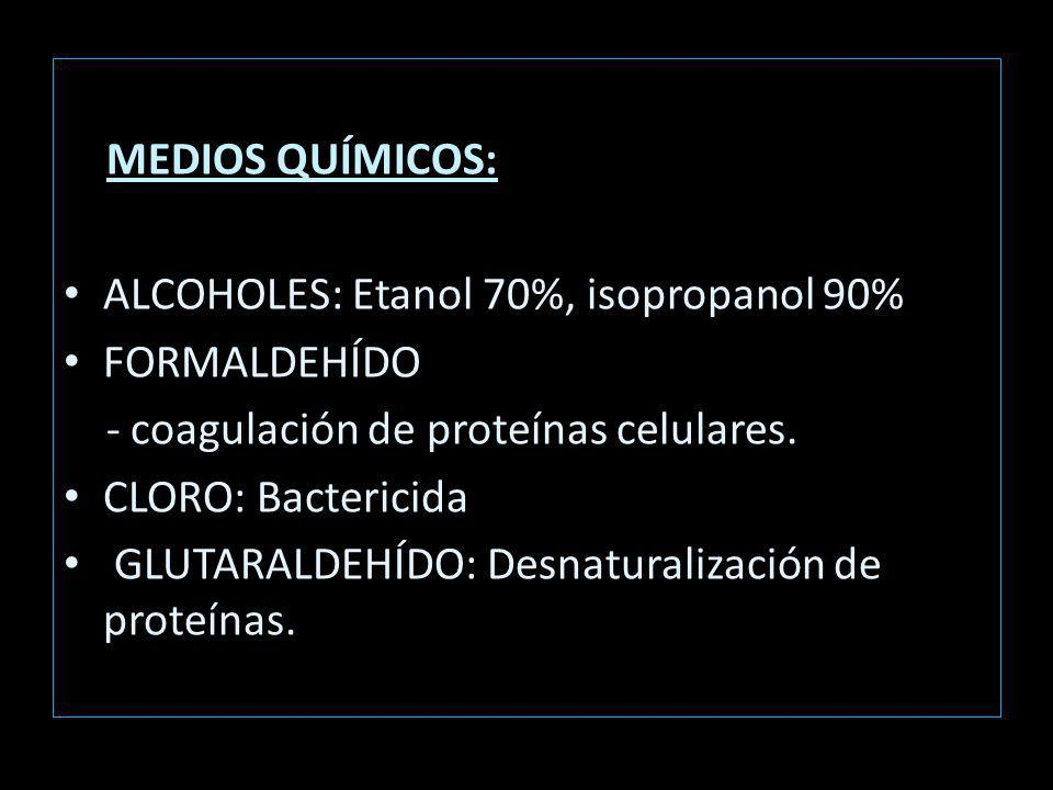 MEDIOS QUÍMICOS: ALCOHOLES: Etanol 70%, isopropanol 90% FORMALDEHÍDO - coagulación de proteínas celulares.