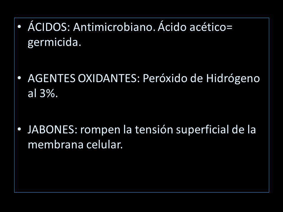 ÁCIDOS: Antimicrobiano.Ácido acético= germicida. AGENTES OXIDANTES: Peróxido de Hidrógeno al 3%.
