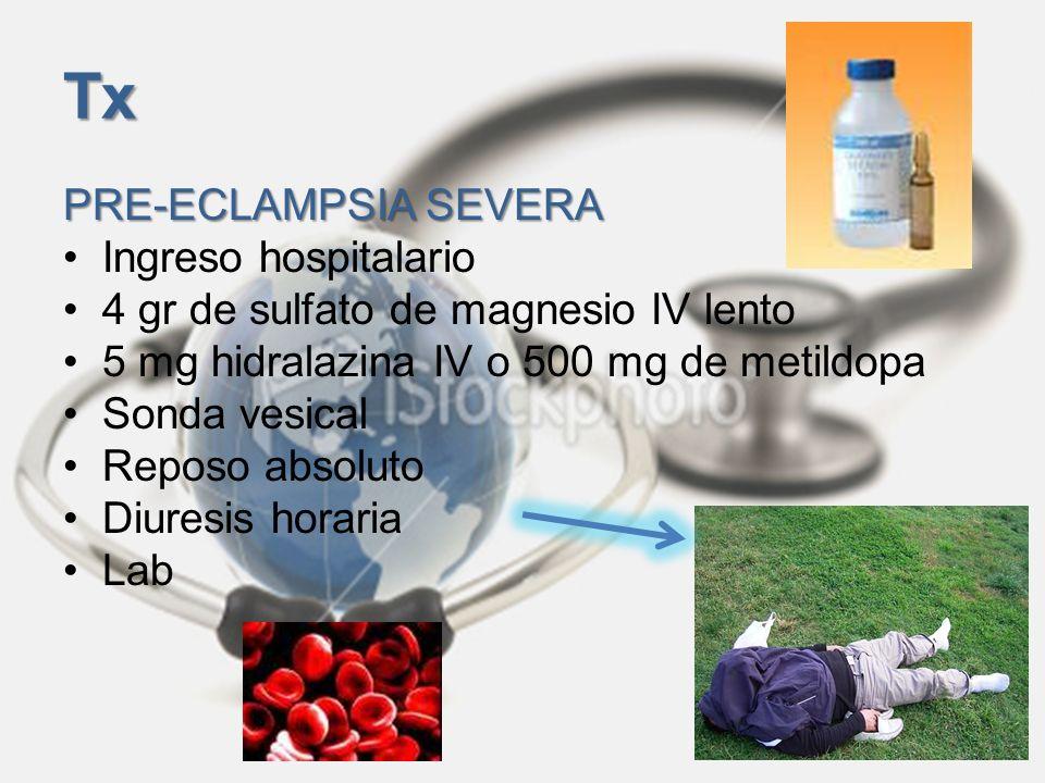 Tx PRE-ECLAMPSIA SEVERA Ingreso hospitalario 4 gr de sulfato de magnesio IV lento 5 mg hidralazina IV o 500 mg de metildopa Sonda vesical Reposo absol