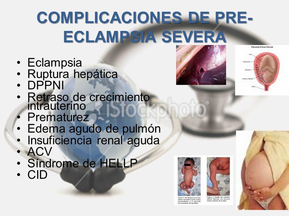 COMPLICACIONES DE PRE- ECLAMPSIA SEVERA Eclampsia Ruptura hepática DPPNI Retraso de crecimiento intrauterino Prematurez Edema agudo de pulmón Insufici