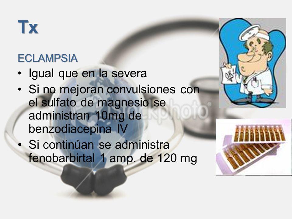 Tx ECLAMPSIA Igual que en la severa Si no mejoran convulsiones con el sulfato de magnesio se administran 10mg de benzodiacepina IV Si continúan se adm