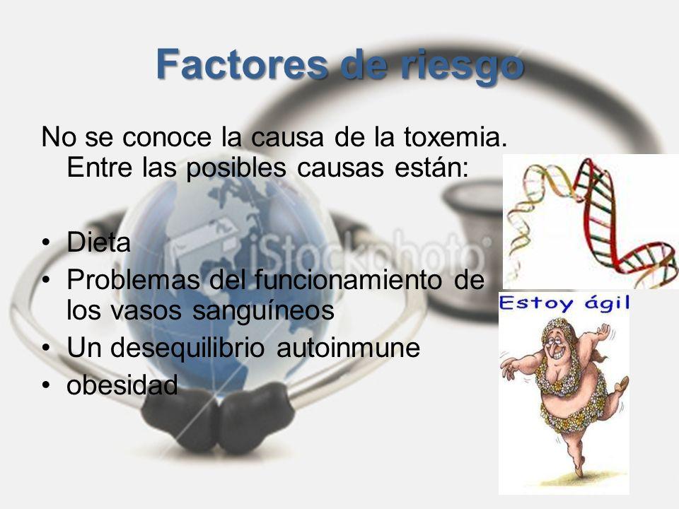 Factores de riesgo No se conoce la causa de la toxemia. Entre las posibles causas están: Dieta Problemas del funcionamiento de los vasos sanguíneos Un
