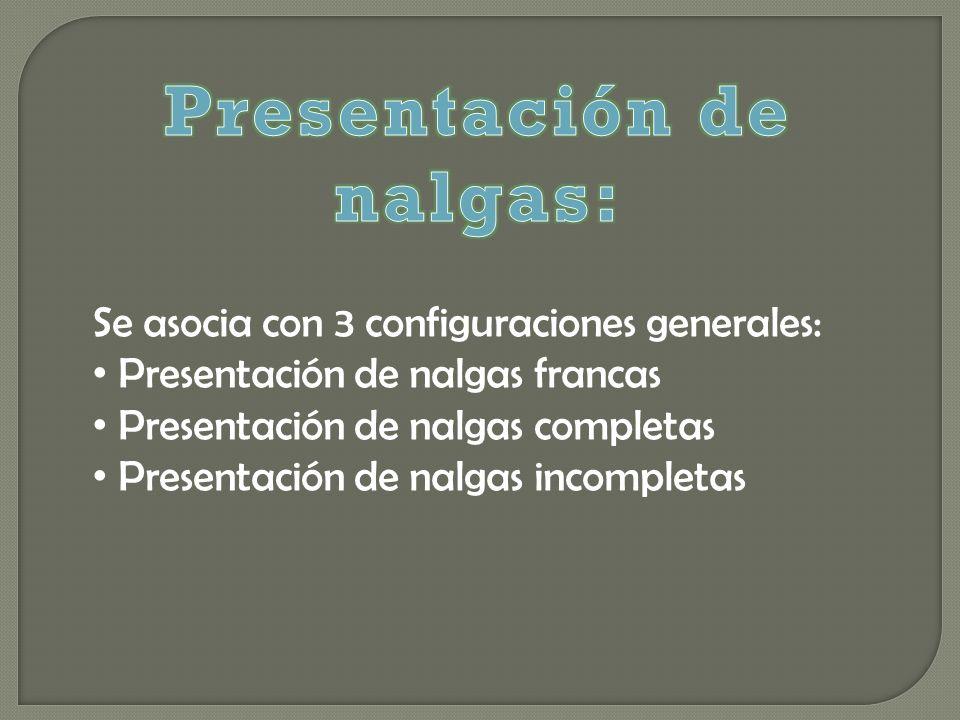 Se asocia con 3 configuraciones generales: Presentación de nalgas francas Presentación de nalgas completas Presentación de nalgas incompletas