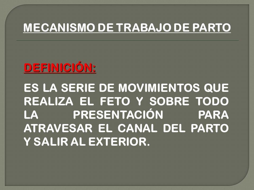 MECANISMO DE TRABAJO DE PARTO DEFINICIÓN: ES LA SERIE DE MOVIMIENTOS QUE REALIZA EL FETO Y SOBRE TODO LA PRESENTACIÓN PARA ATRAVESAR EL CANAL DEL PARTO Y SALIR AL EXTERIOR.