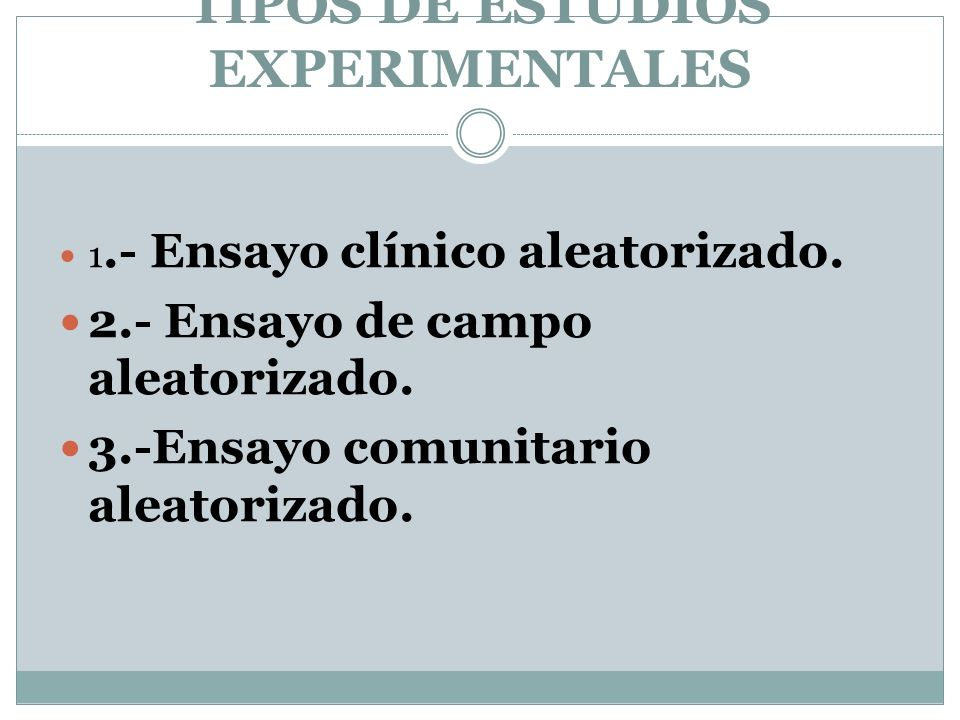 TIPOS DE ESTUDIOS EXPERIMENTALES 1.- Ensayo clínico aleatorizado. 2.- Ensayo de campo aleatorizado. 3.-Ensayo comunitario aleatorizado.