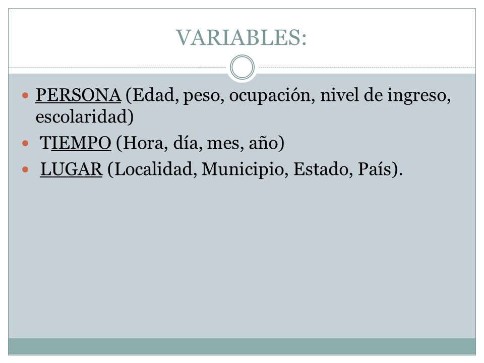 VARIABLES: PERSONA (Edad, peso, ocupación, nivel de ingreso, escolaridad) TIEMPO (Hora, día, mes, año) LUGAR (Localidad, Municipio, Estado, País).