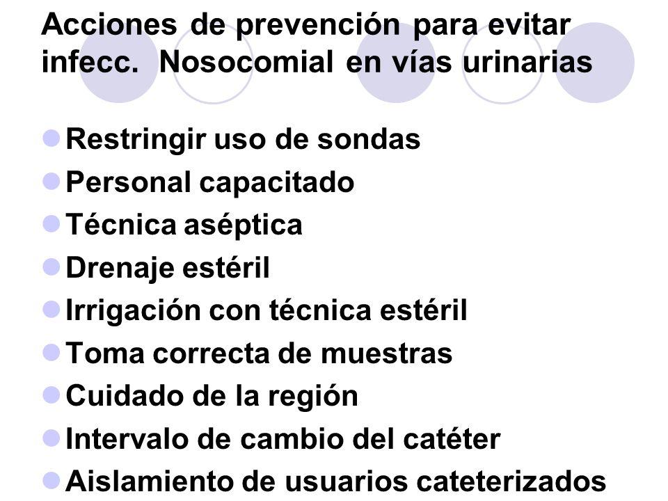 Acciones de prevención para evitar infecc. Nosocomial en vías urinarias Restringir uso de sondas Personal capacitado Técnica aséptica Drenaje estéril