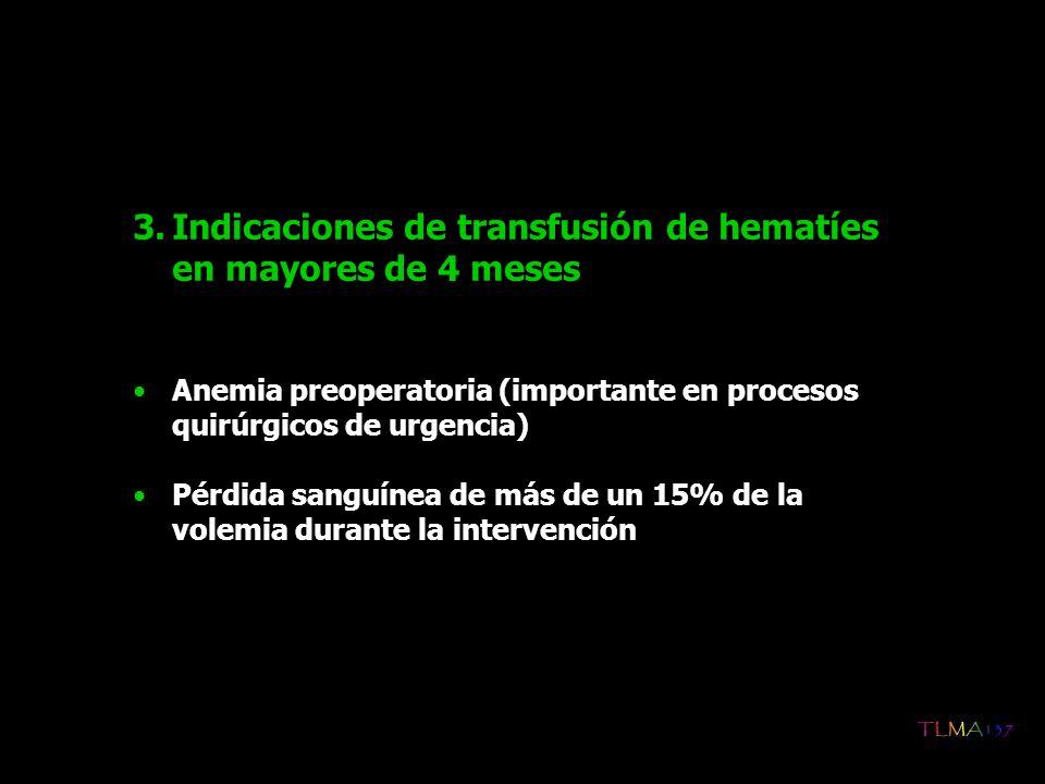3.Indicaciones de transfusión de hematíes en mayores de 4 meses Anemia preoperatoria (importante en procesos quirúrgicos de urgencia) Pérdida sanguíne