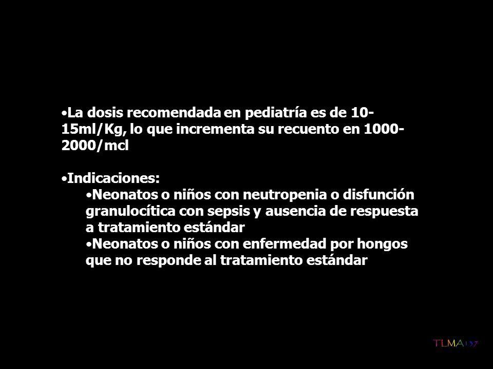 La dosis recomendada en pediatría es de 10- 15ml/Kg, lo que incrementa su recuento en 1000- 2000/mcl Indicaciones: Neonatos o niños con neutropenia o