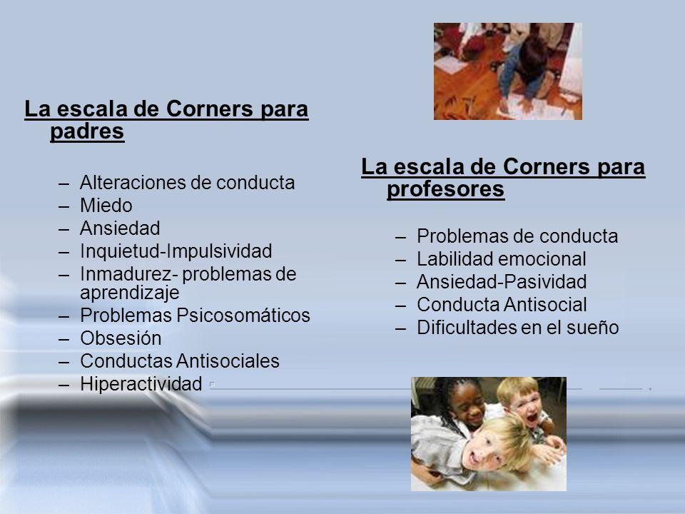 La escala de Corners para padres –Alteraciones de conducta –Miedo –Ansiedad –Inquietud-Impulsividad –Inmadurez- problemas de aprendizaje –Problemas Ps