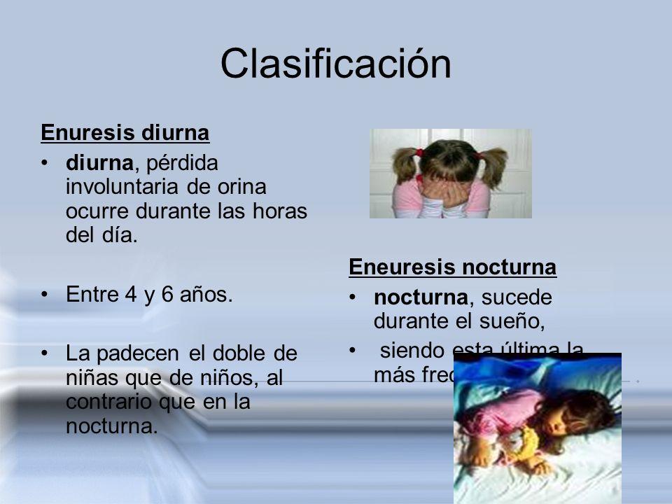 Clasificación Enuresis diurna diurna, pérdida involuntaria de orina ocurre durante las horas del día. Entre 4 y 6 años. La padecen el doble de niñas q