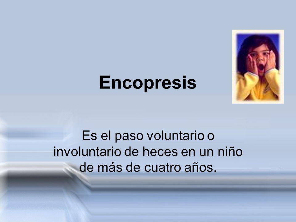 Encopresis Es el paso voluntario o involuntario de heces en un niño de más de cuatro años.