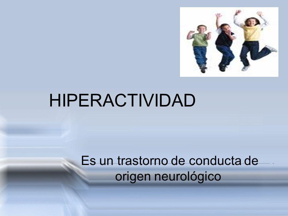 HIPERACTIVIDAD Es un trastorno de conducta de origen neurológico