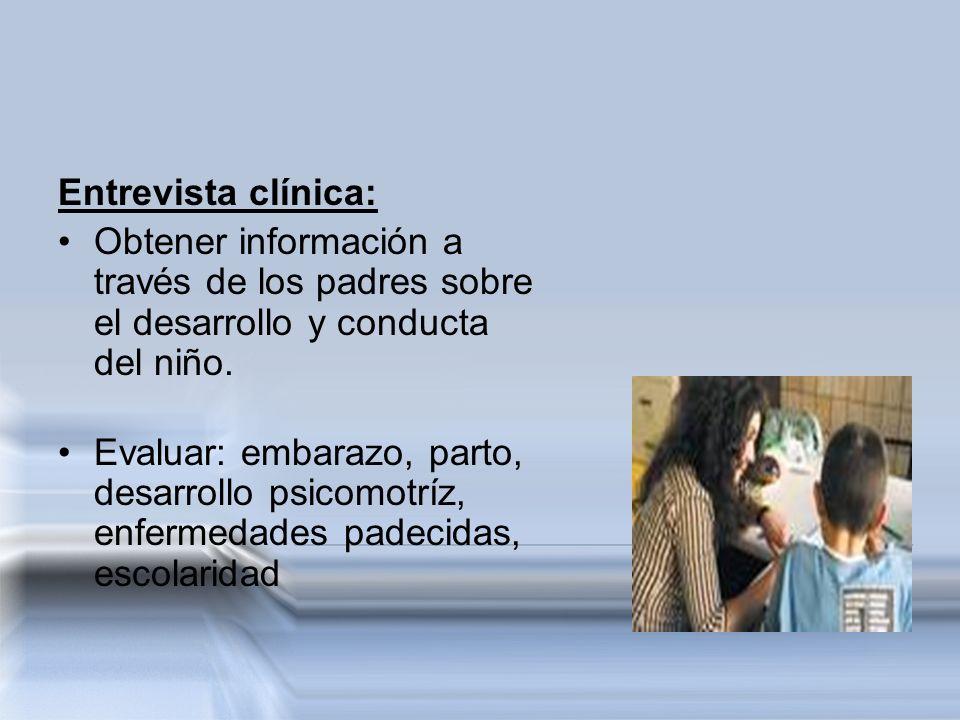 Entrevista clínica: Obtener información a través de los padres sobre el desarrollo y conducta del niño. Evaluar: embarazo, parto, desarrollo psicomotr