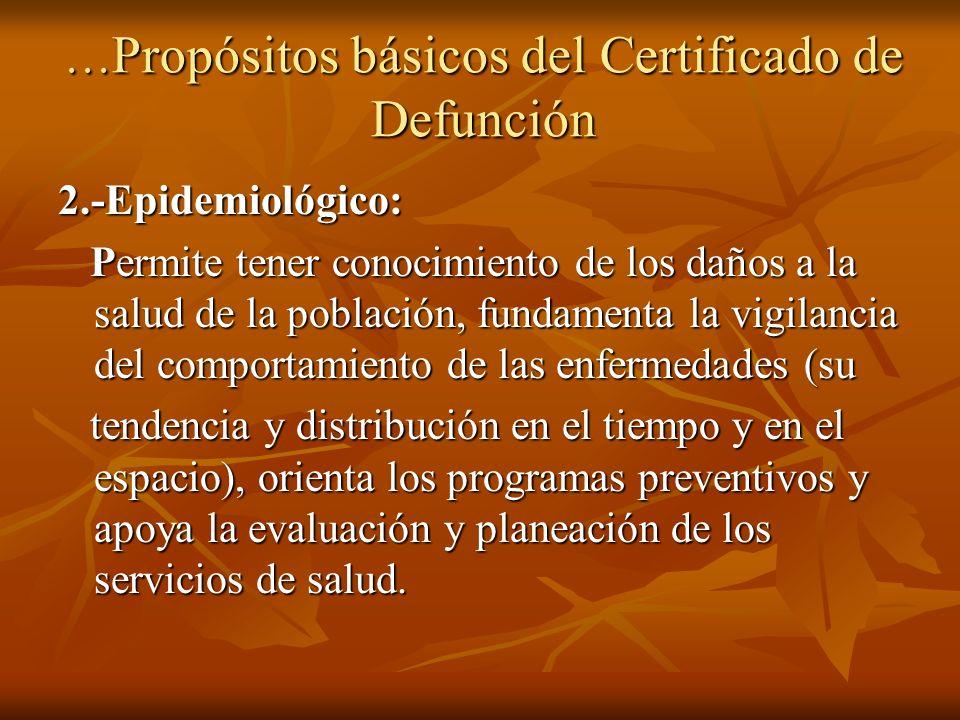 … Propósitos básicos del Certificado de Defunción 2.-Epidemiológico: Permite tener conocimiento de los daños a la salud de la población, fundamenta la