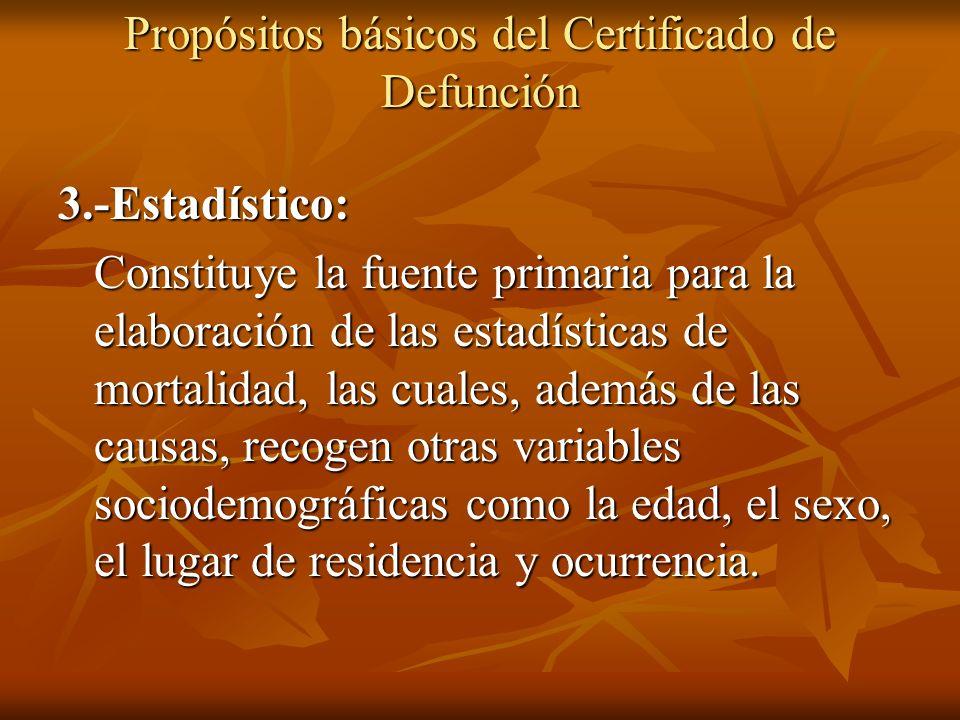 Propósitos básicos del Certificado de Defunción 3.-Estadístico: Constituye la fuente primaria para la elaboración de las estadísticas de mortalidad, l
