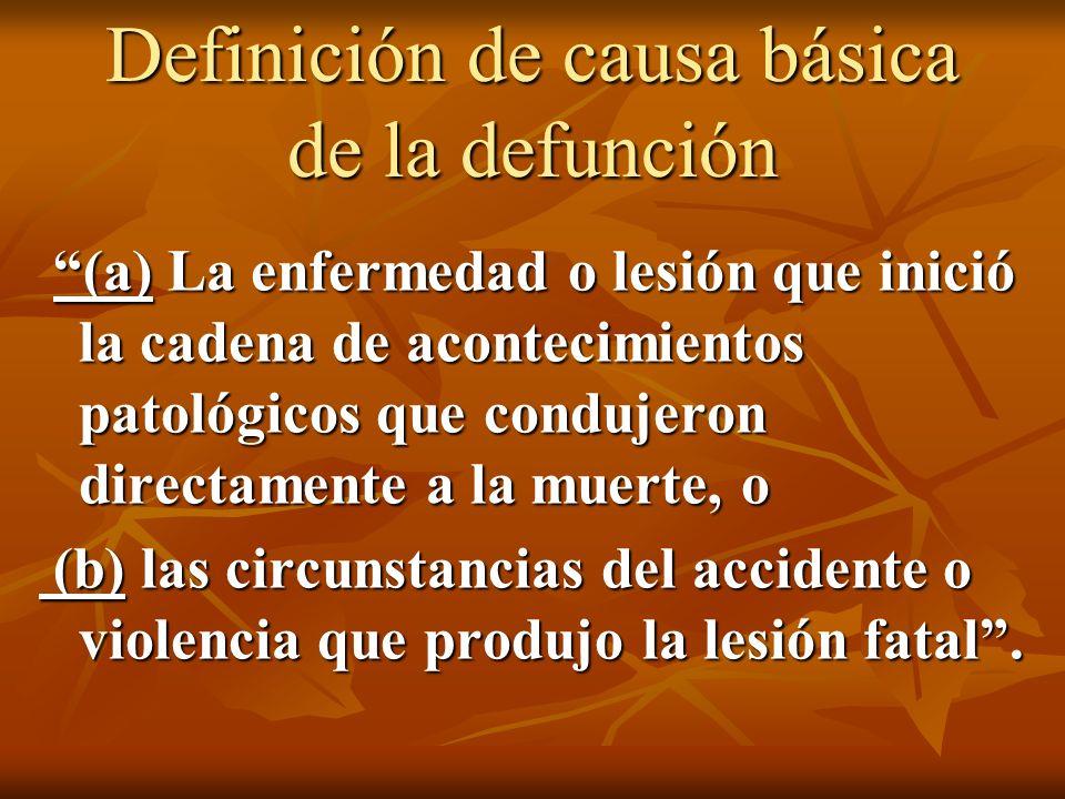 Definición de causa básica de la defunción (a) La enfermedad o lesión que inició la cadena de acontecimientos patológicos que condujeron directamente