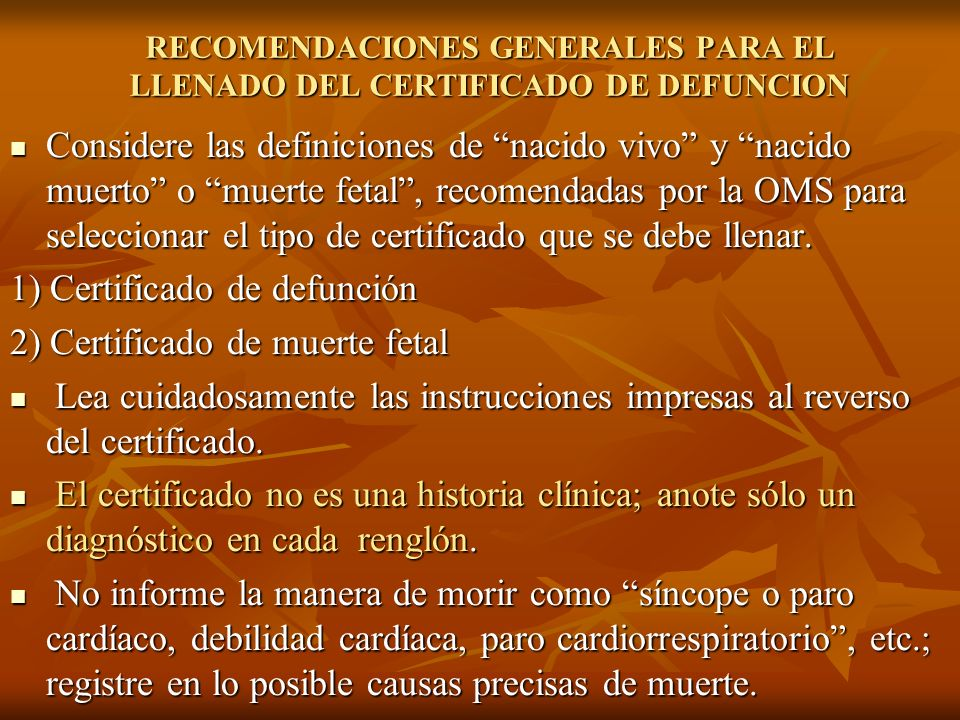 RECOMENDACIONES GENERALES PARA EL LLENADO DEL CERTIFICADO DE DEFUNCION Considere las definiciones de nacido vivo y nacido muerto o muerte fetal, recom