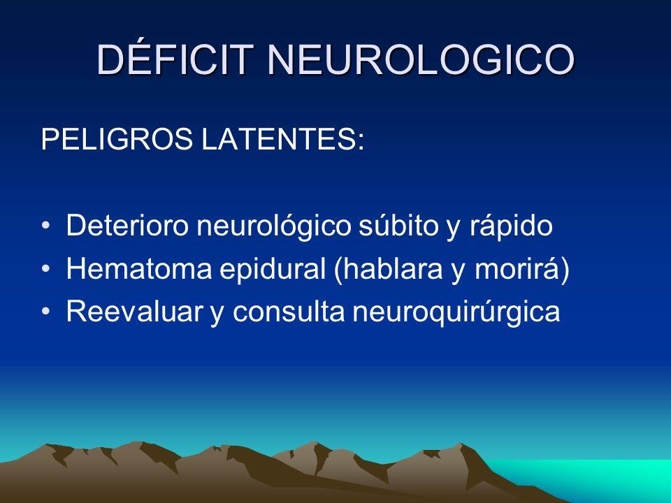 DÉFICIT NEUROLOGICO PELIGROS LATENTES: Deterioro neurológico súbito y rápido Hematoma epidural (hablara y morirá) Reevaluar y consulta neuroquirúrgica