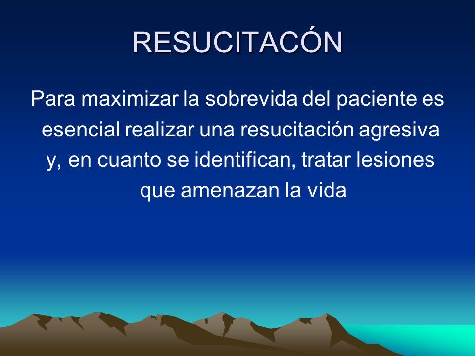 RESUCITACÓN Para maximizar la sobrevida del paciente es esencial realizar una resucitación agresiva y, en cuanto se identifican, tratar lesiones que a