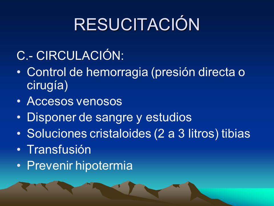RESUCITACIÓN C.- CIRCULACIÓN: Control de hemorragia (presión directa o cirugía) Accesos venosos Disponer de sangre y estudios Soluciones cristaloides