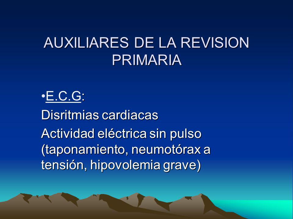 AUXILIARES DE LA REVISION PRIMARIA :E.C.G: Disritmias cardiacas Actividad eléctrica sin pulso (taponamiento, neumotórax a tensión, hipovolemia grave)
