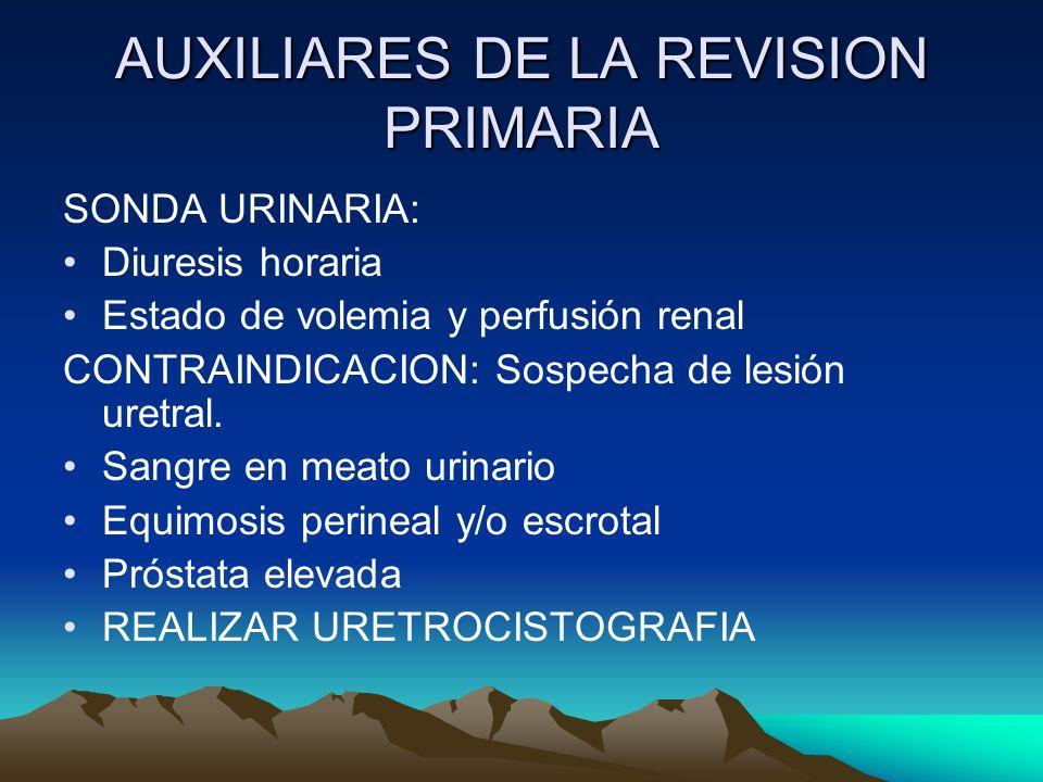 AUXILIARES DE LA REVISION PRIMARIA SONDA URINARIA: Diuresis horaria Estado de volemia y perfusión renal CONTRAINDICACION: Sospecha de lesión uretral.