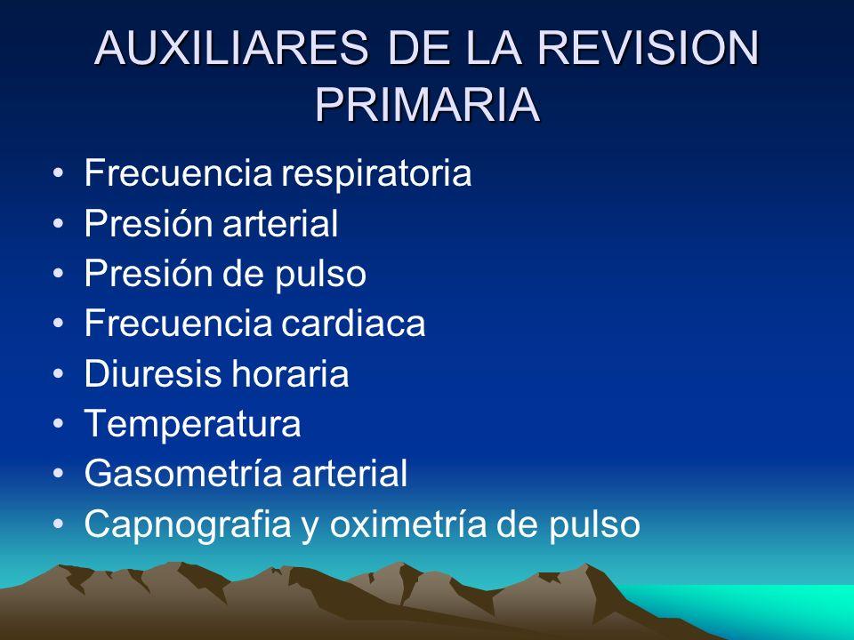 AUXILIARES DE LA REVISION PRIMARIA Frecuencia respiratoria Presión arterial Presión de pulso Frecuencia cardiaca Diuresis horaria Temperatura Gasometr