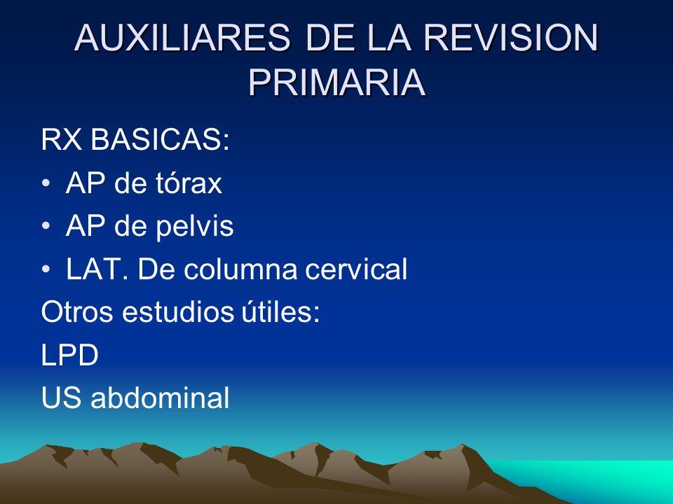 AUXILIARES DE LA REVISION PRIMARIA RX BASICAS: AP de tórax AP de pelvis LAT. De columna cervical Otros estudios útiles: LPD US abdominal