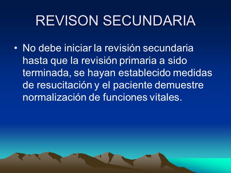 REVISON SECUNDARIA No debe iniciar la revisión secundaria hasta que la revisión primaria a sido terminada, se hayan establecido medidas de resucitació
